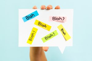 Blah Blah Blah message. Thats what it sounds like when you use jargon.